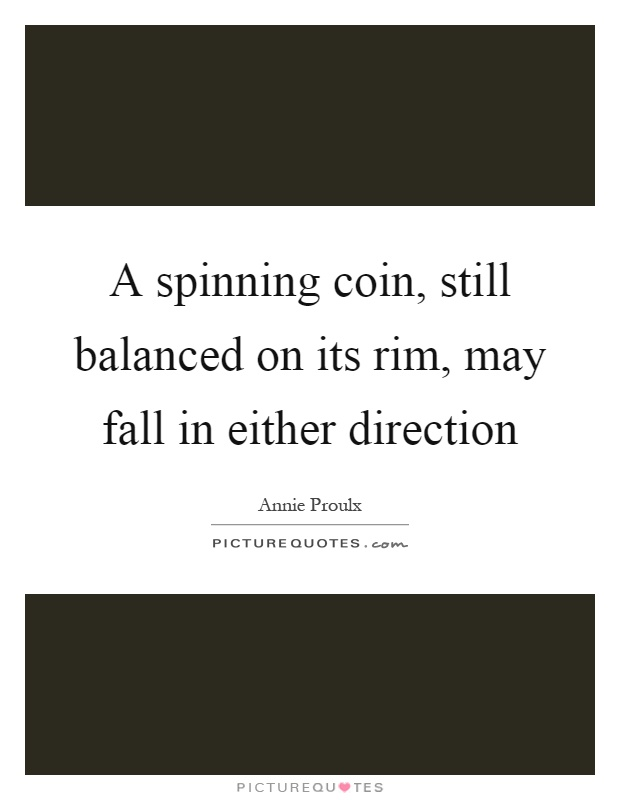 A spinning coin, still balanced on its rim, may fall in either direction Picture Quote #1