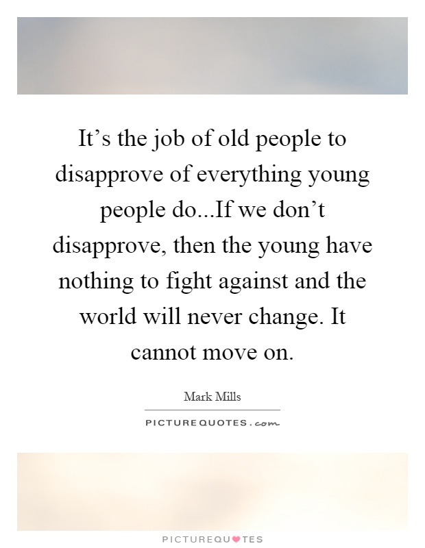 It's the job of old people to disapprove of everything young people do...If we don't disapprove, then the young have nothing to fight against and the world will never change. It cannot move on Picture Quote #1