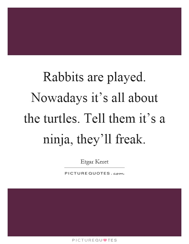 Rabbits are played. Nowadays it's all about the turtles. Tell them it's a ninja, they'll freak Picture Quote #1