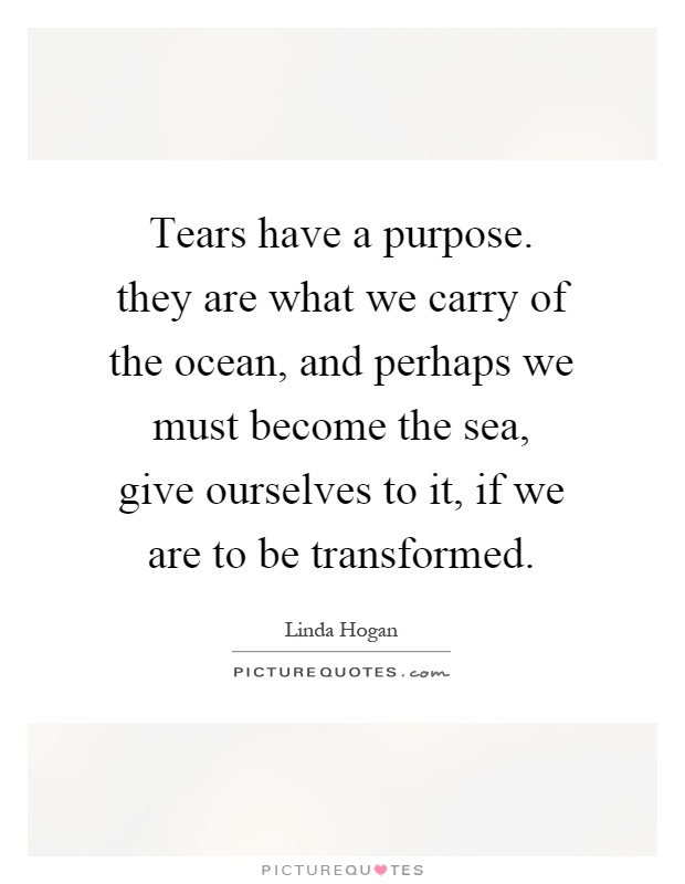 Tears have a purpose. they are what we carry of the ocean, and perhaps we must become the sea, give ourselves to it, if we are to be transformed Picture Quote #1