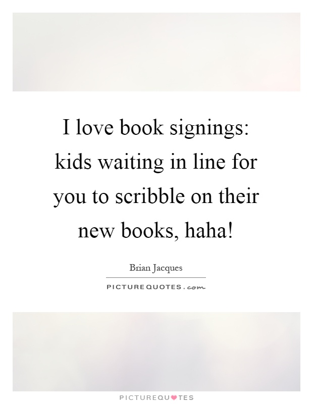 I love book signings: kids waiting in line for you to scribble on their new books, haha! Picture Quote #1