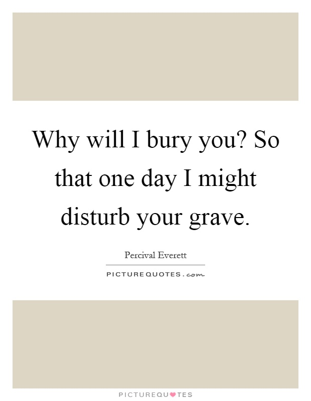 Why will I bury you? So that one day I might disturb your grave Picture Quote #1