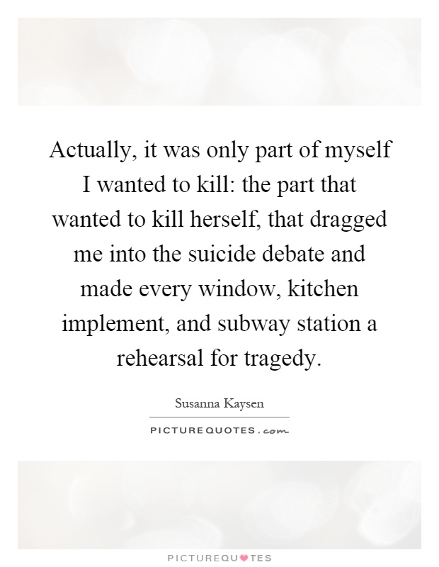 Actually, it was only part of myself I wanted to kill: the part that wanted to kill herself, that dragged me into the suicide debate and made every window, kitchen implement, and subway station a rehearsal for tragedy Picture Quote #1