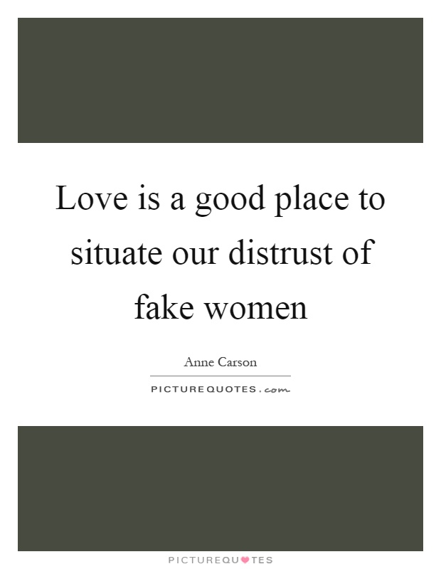 Love is a good place to situate our distrust of fake women Picture Quote #1