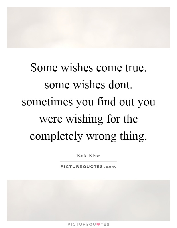 Some wishes come true. some wishes dont. sometimes you find out you were wishing for the completely wrong thing Picture Quote #1