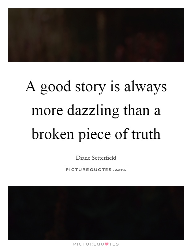 A good story is always more dazzling than a broken piece of truth Picture Quote #1
