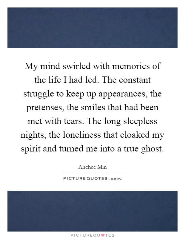 My mind swirled with memories of the life I had led. The constant struggle to keep up appearances, the pretenses, the smiles that had been met with tears. The long sleepless nights, the loneliness that cloaked my spirit and turned me into a true ghost Picture Quote #1