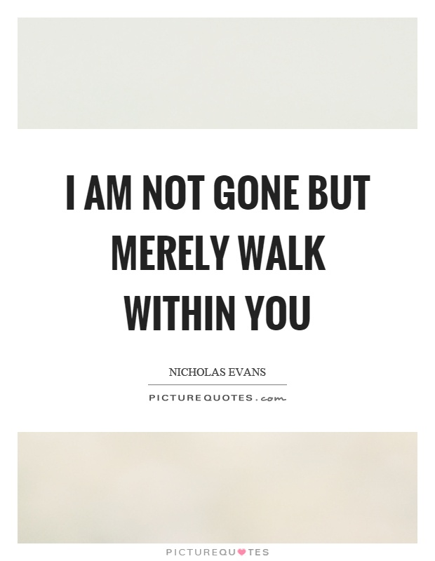 I am not gone but merely walk within you Picture Quote #1