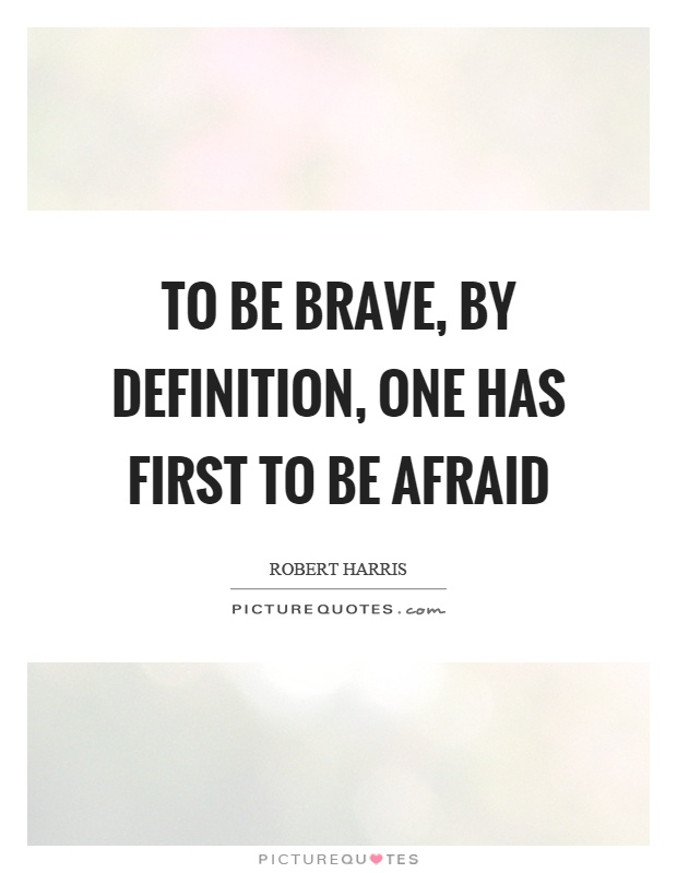 To be brave, by definition, one has first to be afraid Picture Quote #1