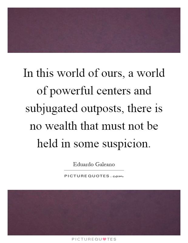 In this world of ours, a world of powerful centers and subjugated outposts, there is no wealth that must not be held in some suspicion Picture Quote #1