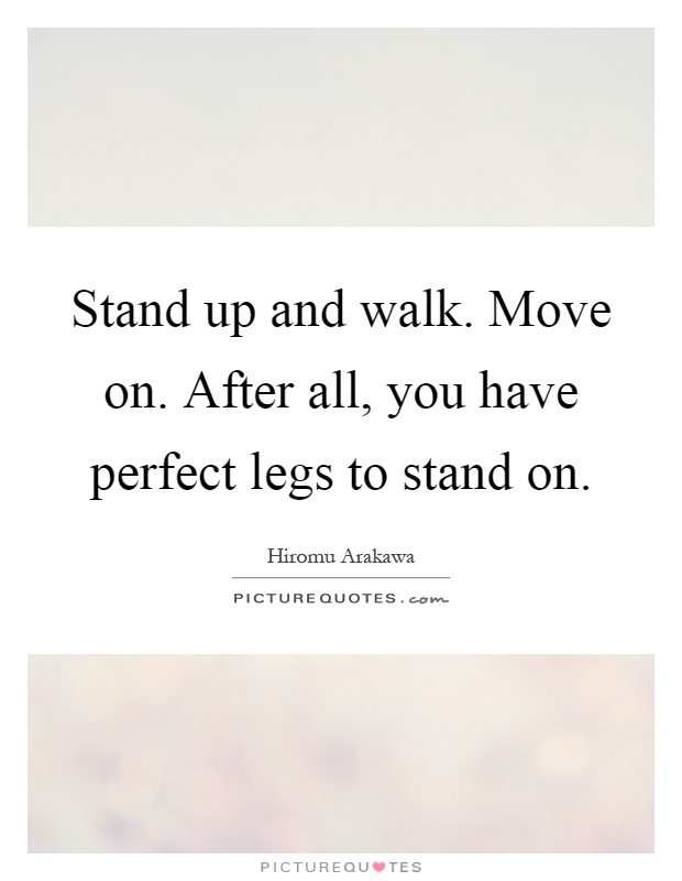 Stand up and walk. Move on. After all, you have perfect legs to stand on Picture Quote #1