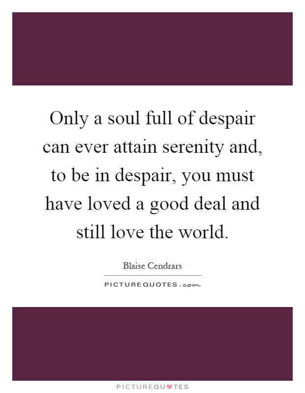Only a soul full of despair can ever attain serenity and, to be in despair, you must have loved a good deal and still love the world Picture Quote #1