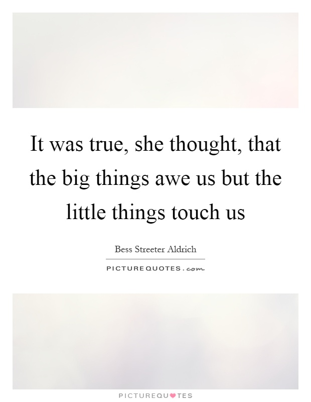 It was true, she thought, that the big things awe us but the little things touch us Picture Quote #1