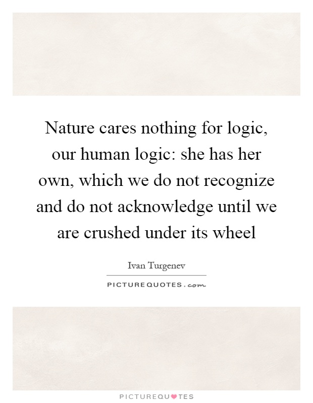 Nature cares nothing for logic, our human logic: she has her own, which we do not recognize and do not acknowledge until we are crushed under its wheel Picture Quote #1