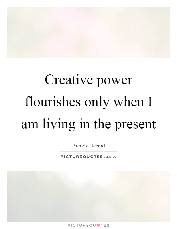 Creative power flourishes only when I am living in the present Picture Quote #1