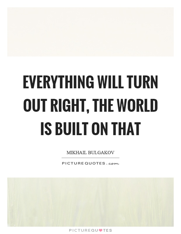 Everything will turn out right, the world is built on that Picture Quote #1
