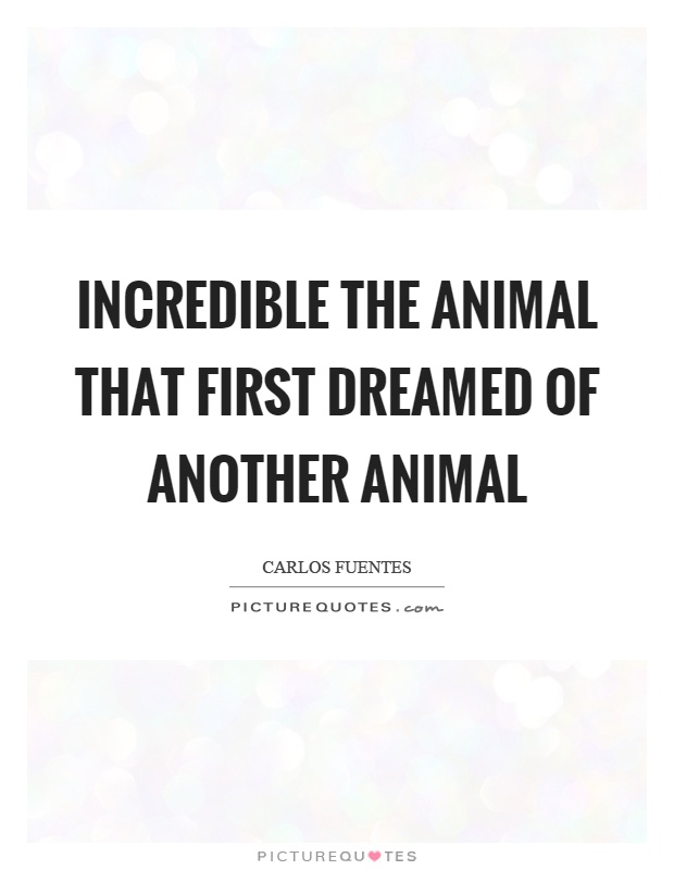 Incredible the animal that first dreamed of another animal Picture Quote #1
