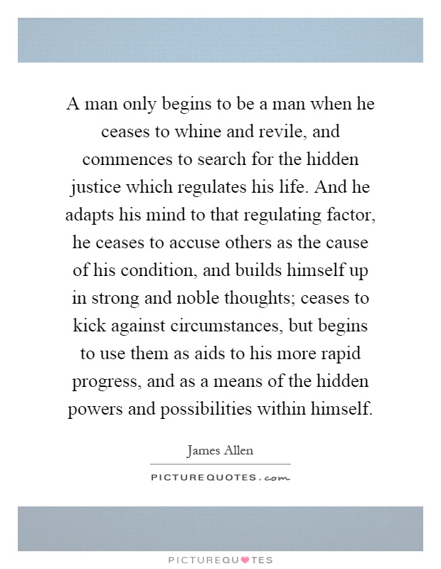 A man only begins to be a man when he ceases to whine and revile, and commences to search for the hidden justice which regulates his life. And he adapts his mind to that regulating factor, he ceases to accuse others as the cause of his condition, and builds himself up in strong and noble thoughts; ceases to kick against circumstances, but begins to use them as aids to his more rapid progress, and as a means of the hidden powers and possibilities within himself Picture Quote #1
