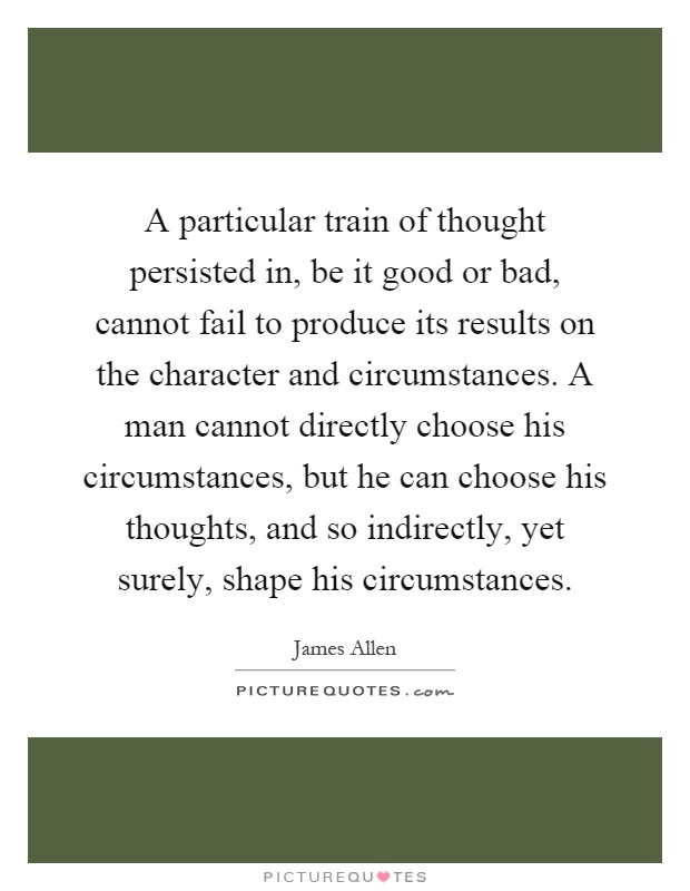 A particular train of thought persisted in, be it good or bad, cannot fail to produce its results on the character and circumstances. A man cannot directly choose his circumstances, but he can choose his thoughts, and so indirectly, yet surely, shape his circumstances Picture Quote #1
