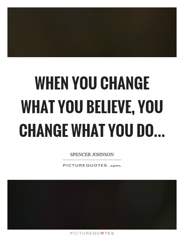 When you change what you believe, you change what you do Picture Quote #1