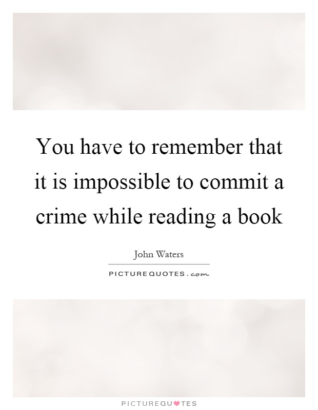 You have to remember that it is impossible to commit a crime while reading a book Picture Quote #1