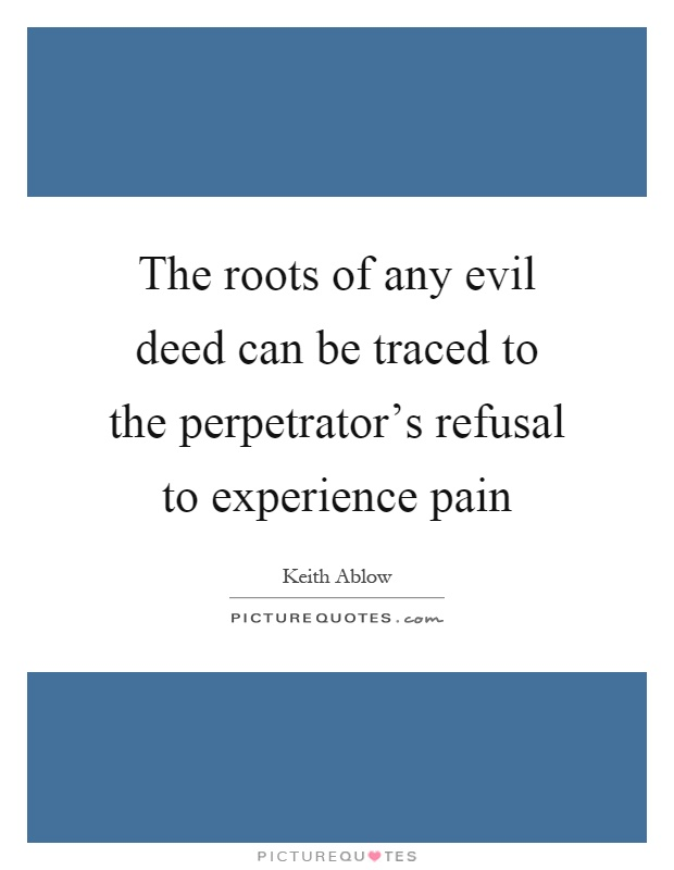 The roots of any evil deed can be traced to the perpetrator's refusal to experience pain Picture Quote #1