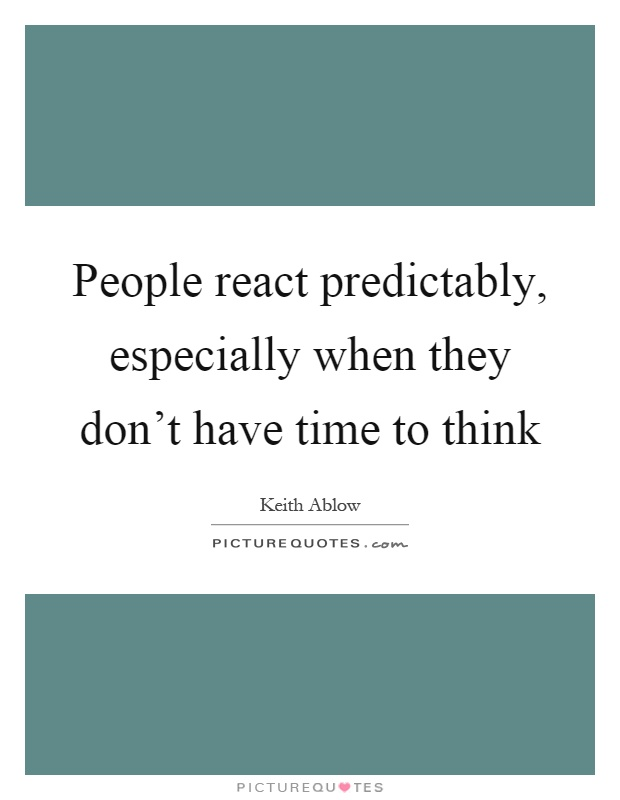 People react predictably, especially when they don't have time to think Picture Quote #1