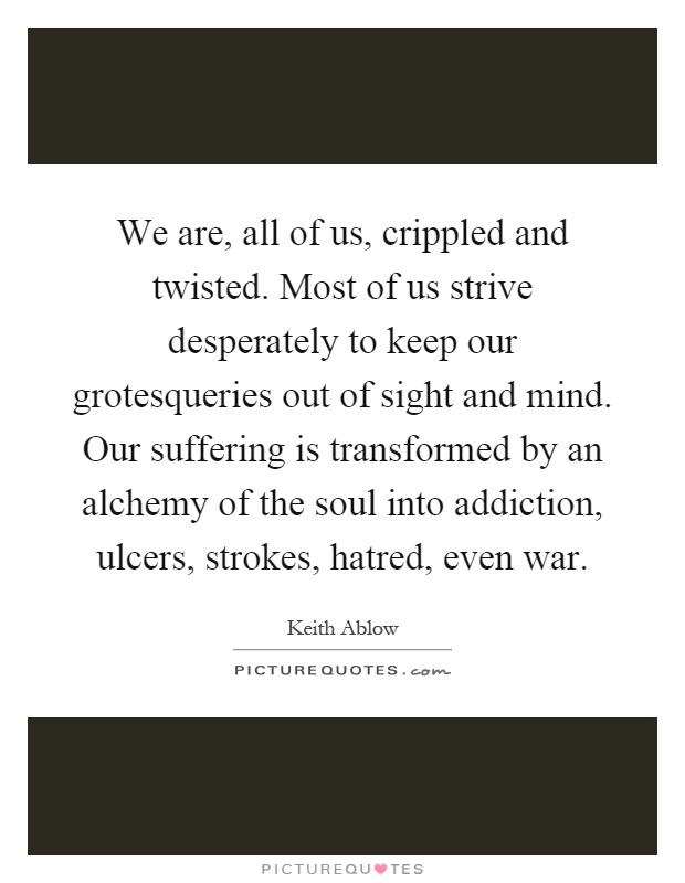 We are, all of us, crippled and twisted. Most of us strive desperately to keep our grotesqueries out of sight and mind. Our suffering is transformed by an alchemy of the soul into addiction, ulcers, strokes, hatred, even war Picture Quote #1
