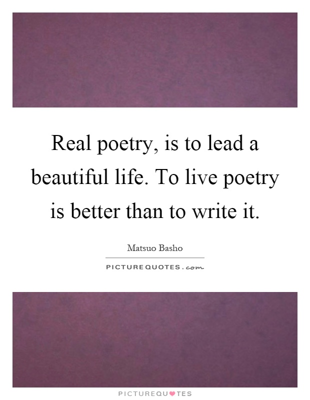 Real poetry, is to lead a beautiful life. To live poetry is better than to write it Picture Quote #1