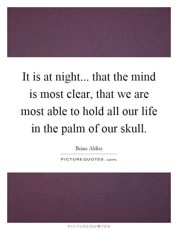 It is at night... that the mind is most clear, that we are most able to hold all our life in the palm of our skull Picture Quote #1
