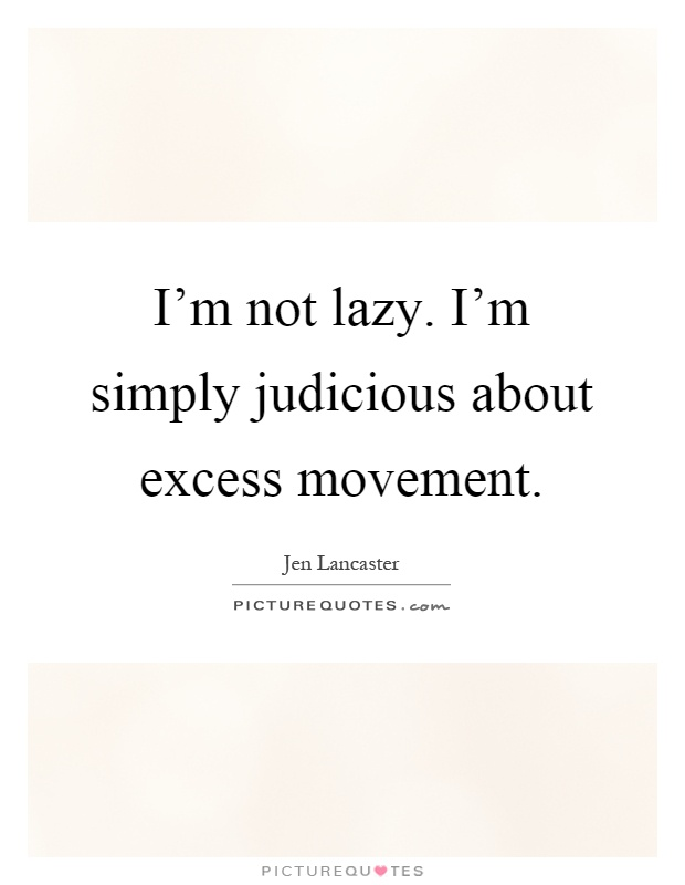 I'm not lazy. I'm simply judicious about excess movement Picture Quote #1