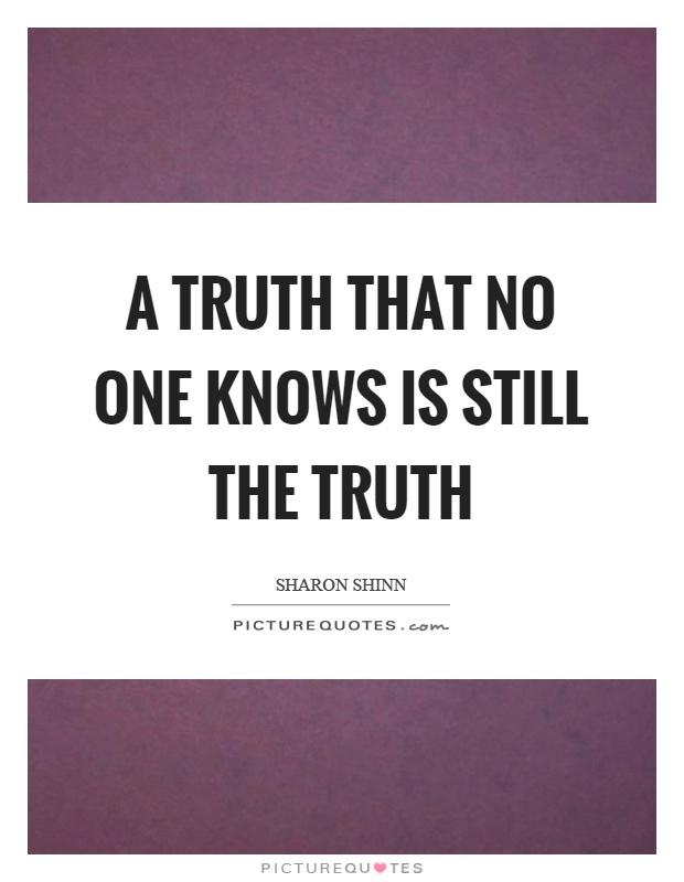 A truth that no one knows is still the truth Picture Quote #1