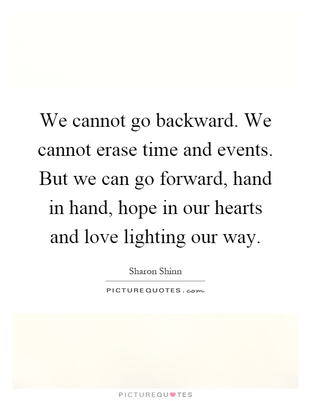 We cannot go backward. We cannot erase time and events. But we can go forward, hand in hand, hope in our hearts and love lighting our way Picture Quote #1