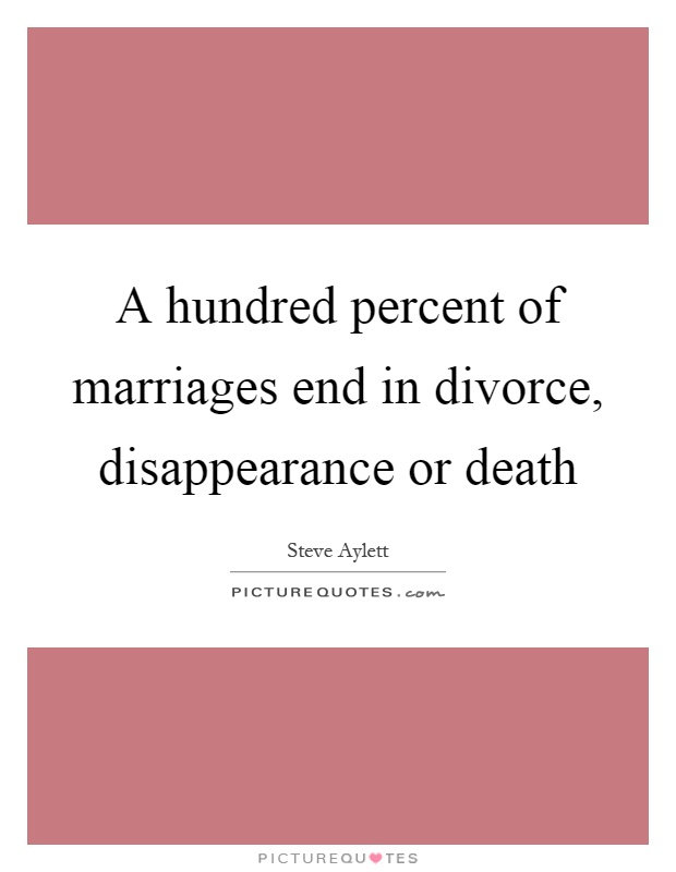 A hundred percent of marriages end in divorce, disappearance or death Picture Quote #1