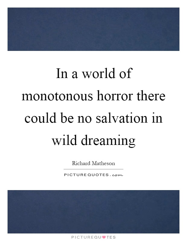 In a world of monotonous horror there could be no salvation in wild dreaming Picture Quote #1