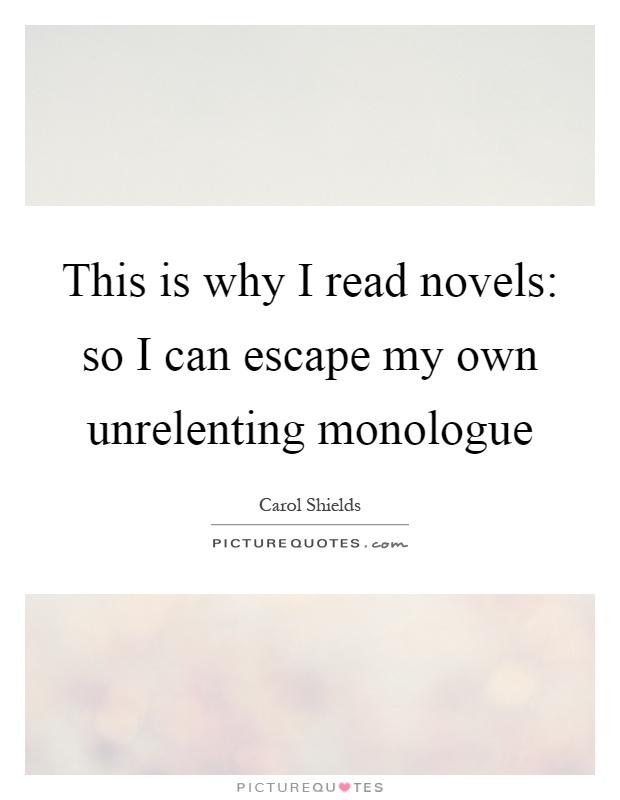 This is why I read novels: so I can escape my own unrelenting monologue Picture Quote #1