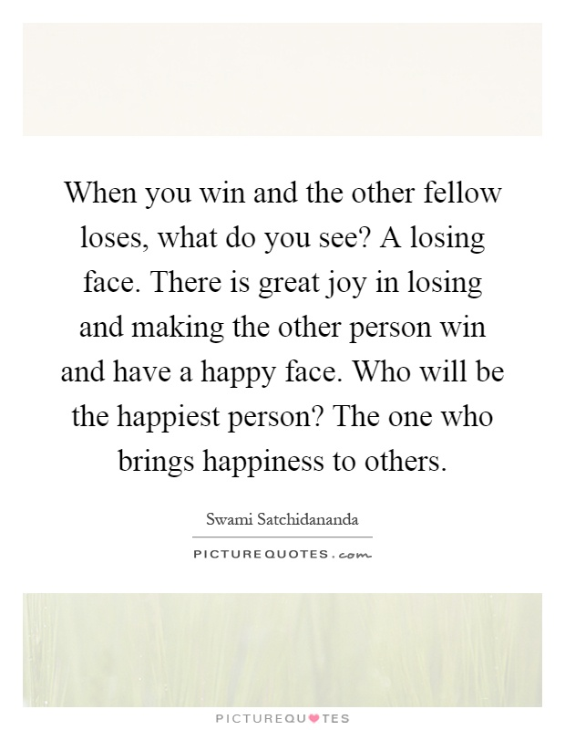 When you win and the other fellow loses, what do you see? A losing face. There is great joy in losing and making the other person win and have a happy face. Who will be the happiest person? The one who brings happiness to others Picture Quote #1