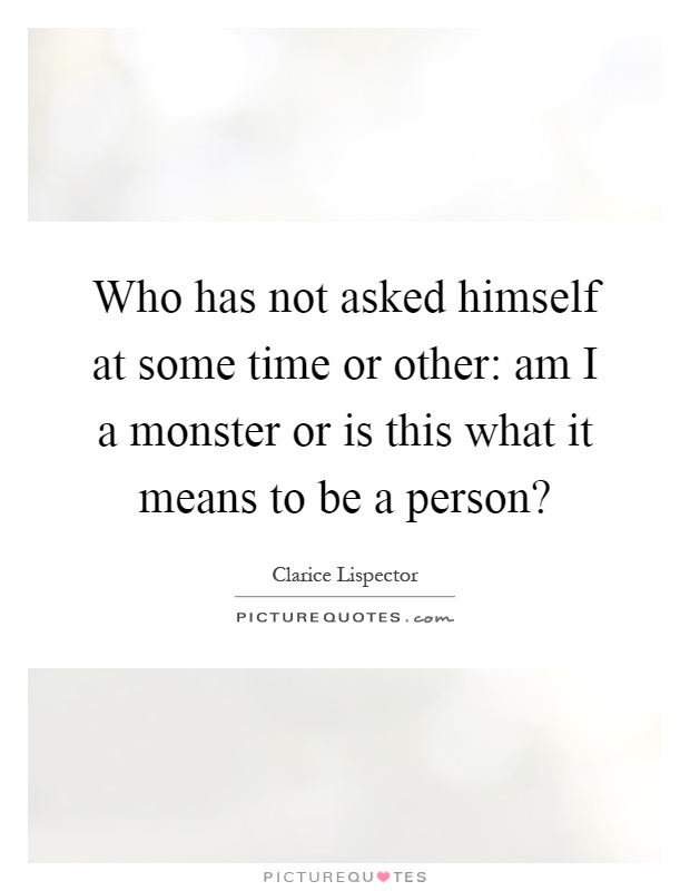 Who has not asked himself at some time or other: am I a monster or is this what it means to be a person? Picture Quote #1