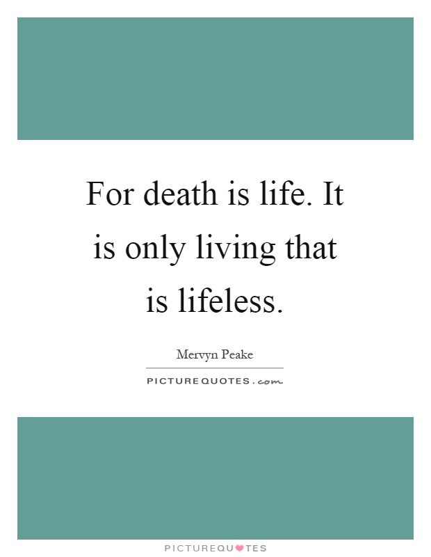 For death is life. It is only living that is lifeless Picture Quote #1