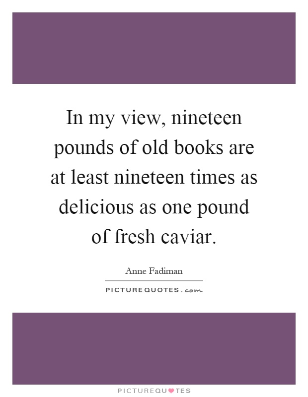 In my view, nineteen pounds of old books are at least nineteen times as delicious as one pound of fresh caviar Picture Quote #1