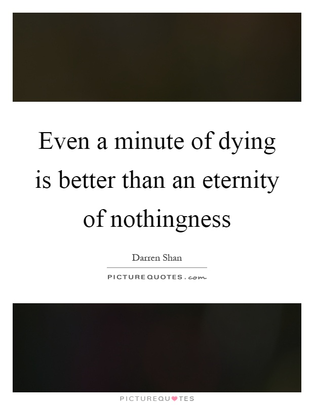 Even a minute of dying is better than an eternity of nothingness Picture Quote #1