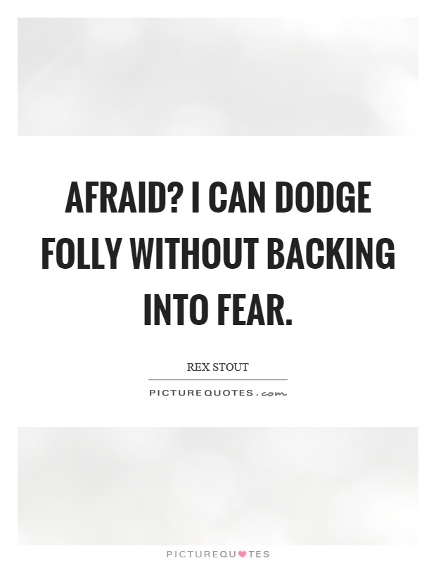 Afraid? I can dodge folly without backing into fear Picture Quote #1