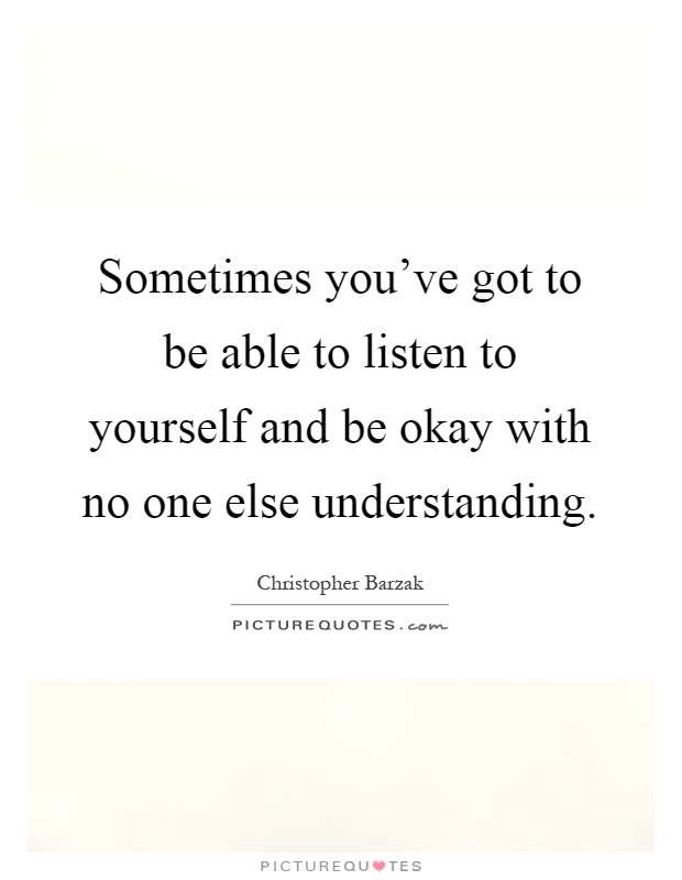 Sometimes you've got to be able to listen to yourself and be okay with no one else understanding Picture Quote #1