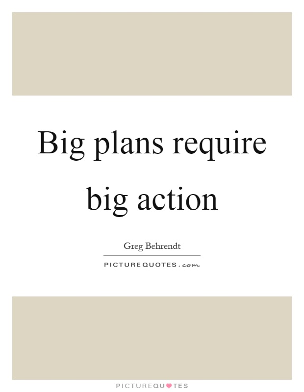Big plans require big action Picture Quote #1