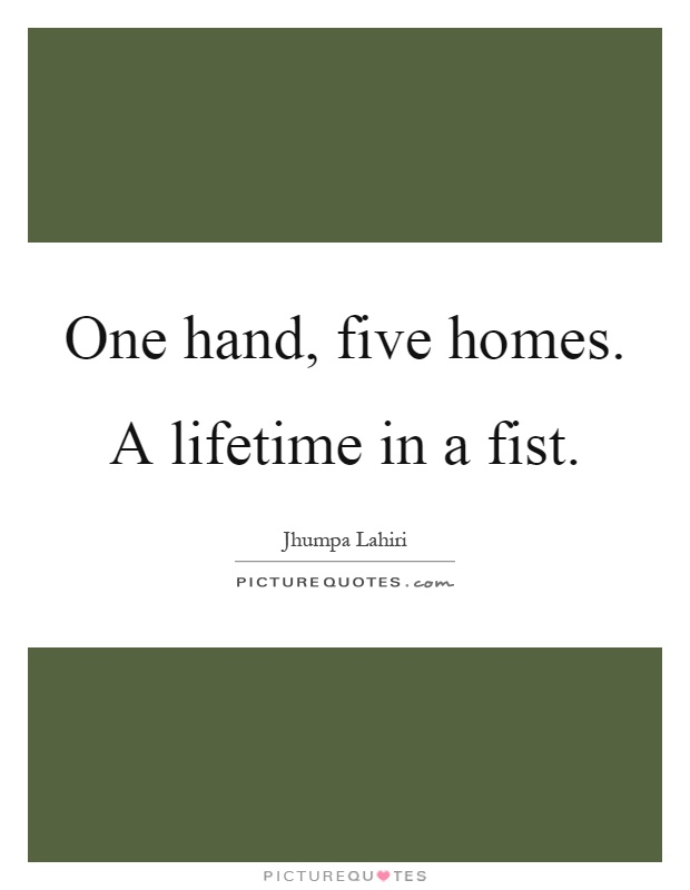 One hand, five homes. A lifetime in a fist Picture Quote #1