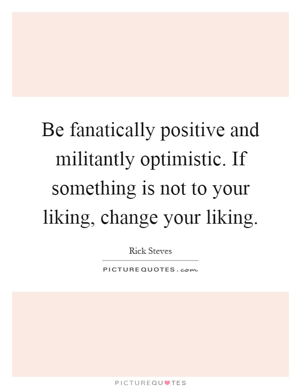 Be fanatically positive and militantly optimistic. If something is not to your liking, change your liking Picture Quote #1