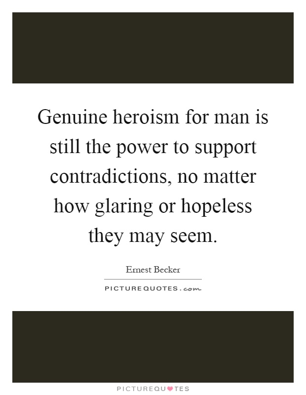 Genuine heroism for man is still the power to support contradictions, no matter how glaring or hopeless they may seem Picture Quote #1