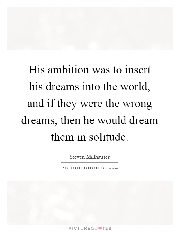 His ambition was to insert his dreams into the world, and if they were the wrong dreams, then he would dream them in solitude Picture Quote #1