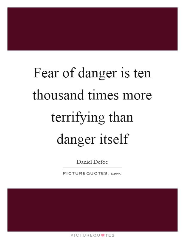 Fear of danger is ten thousand times more terrifying than danger itself Picture Quote #1