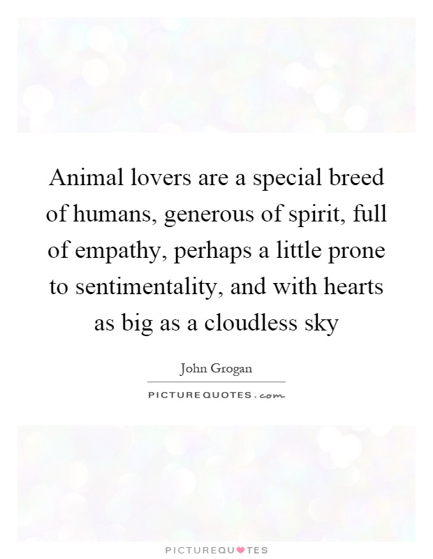 Animal lovers are a special breed of humans, generous of spirit, full of empathy, perhaps a little prone to sentimentality, and with hearts as big as a cloudless sky Picture Quote #1